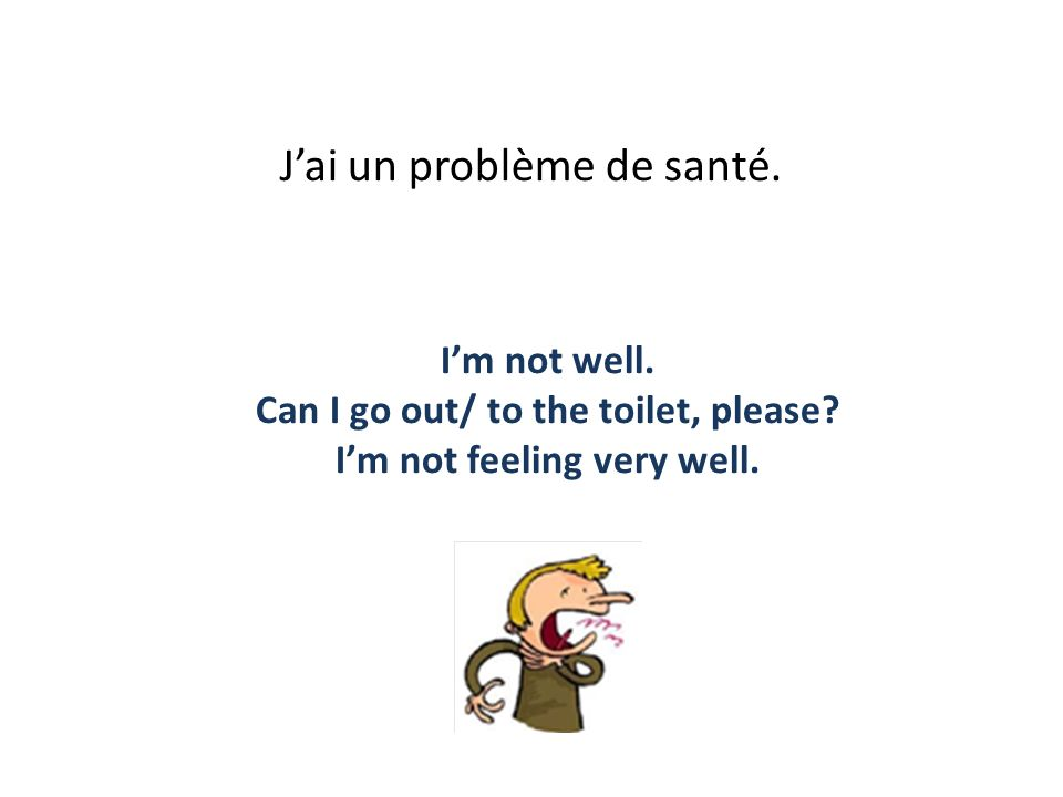 Jai un problème de santé. Im not well. Can I go out/ to the toilet, please? Im not feeling very well.