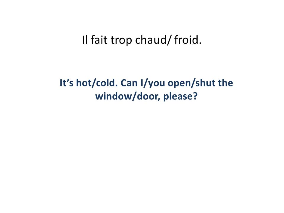 Il fait trop chaud/ froid. Its hot/cold. Can I/you open/shut the window/door, please?