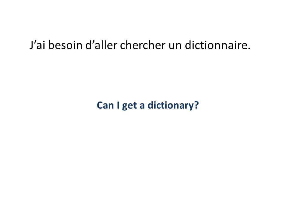 Jai besoin daller chercher un dictionnaire. Can I get a dictionary?