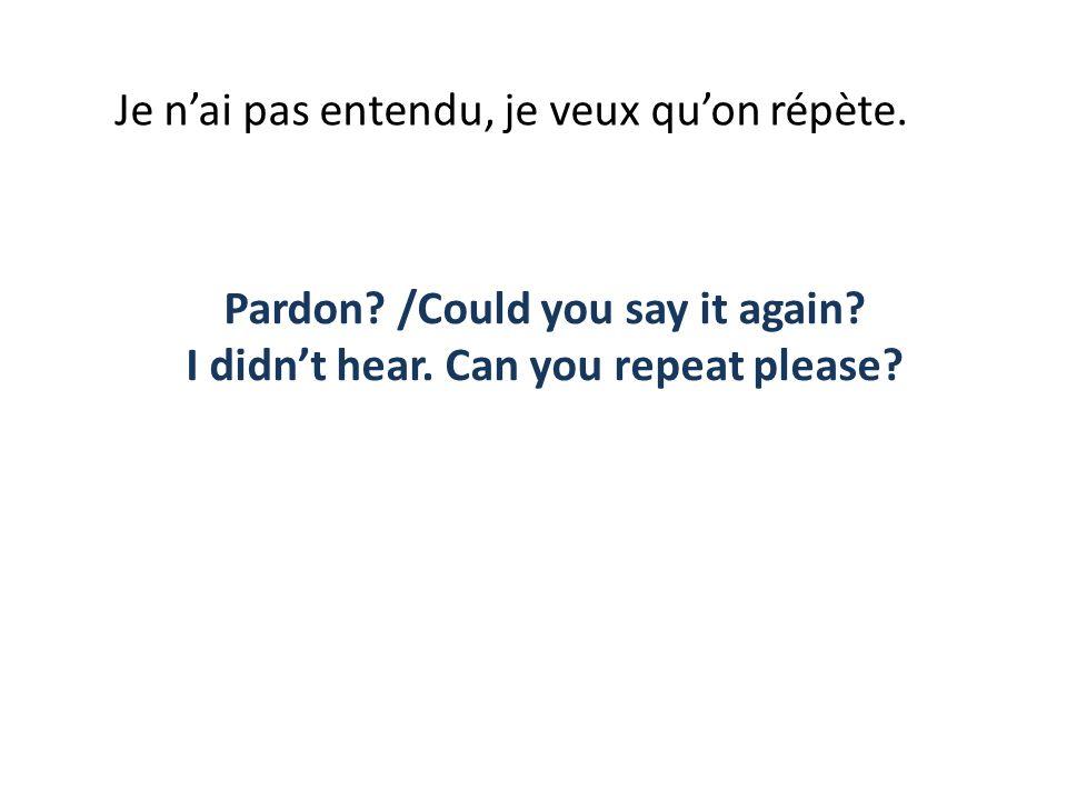 Je nai pas entendu, je veux quon répète. Pardon? /Could you say it again? I didnt hear. Can you repeat please?