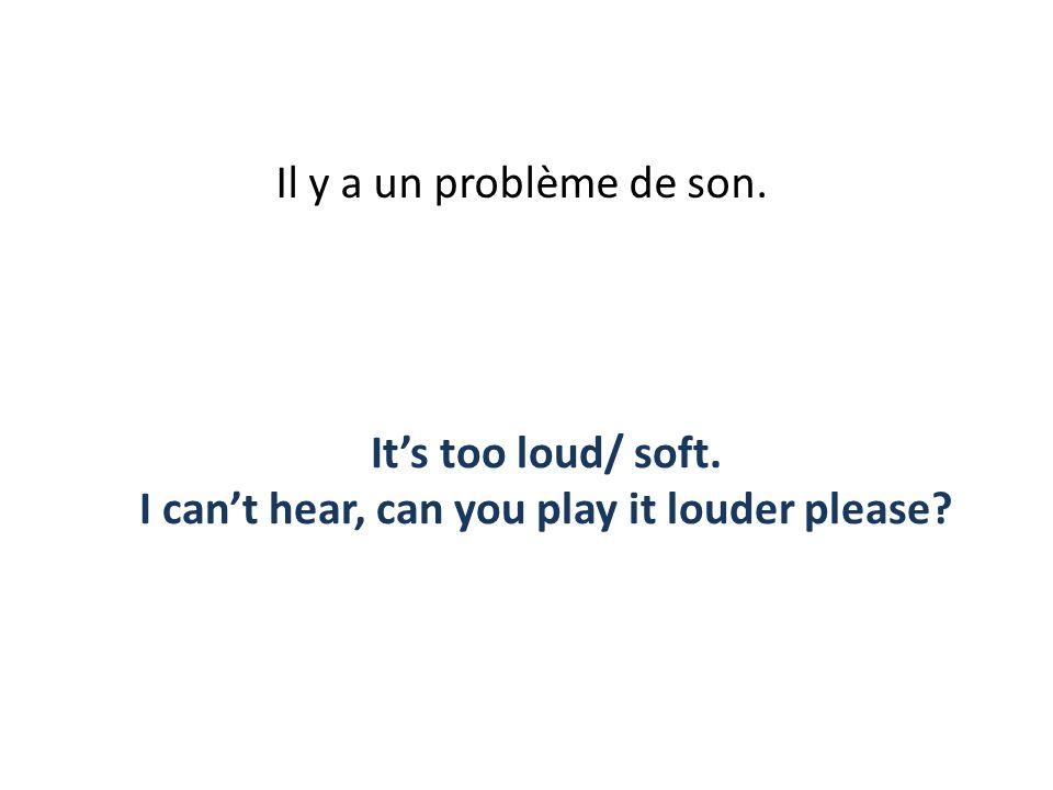 Il y a un problème de son. Its too loud/ soft. I cant hear, can you play it louder please?