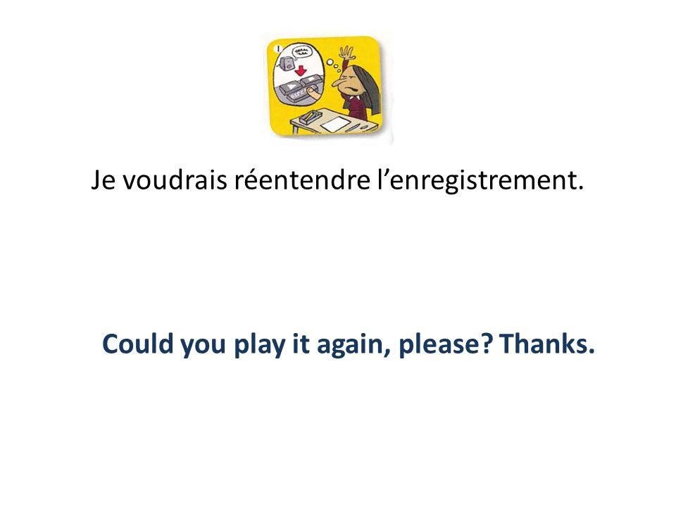 Je voudrais réentendre lenregistrement. Could you play it again, please? Thanks.