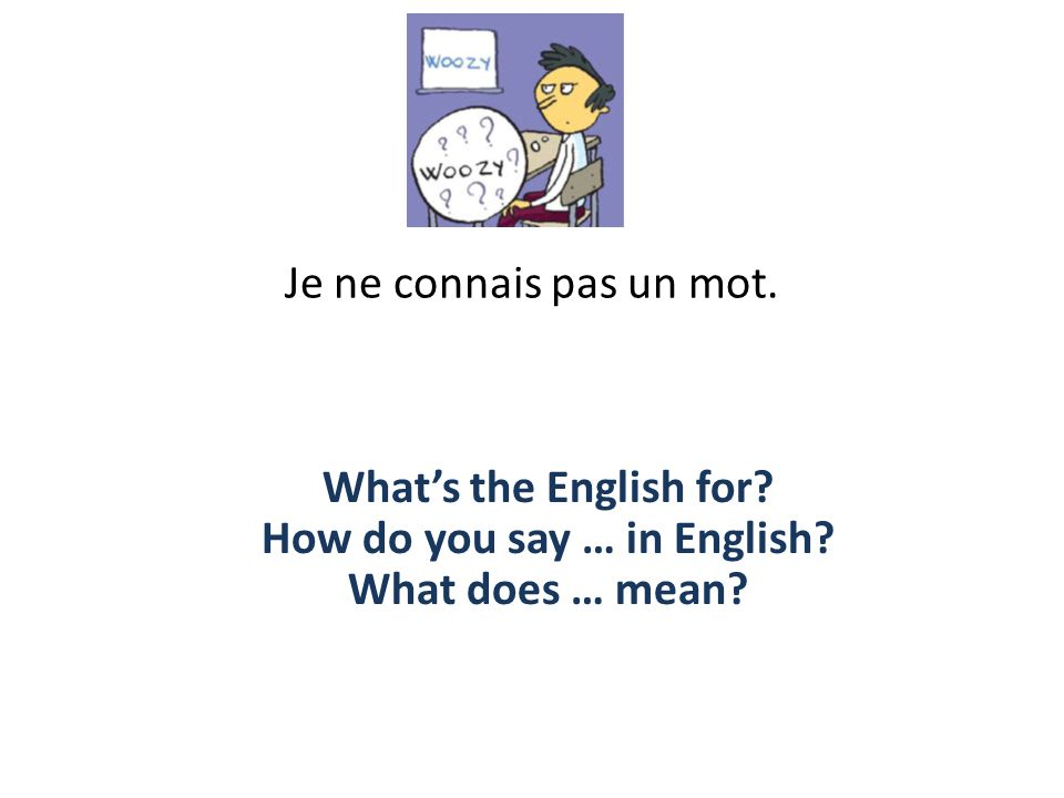 Je ne connais pas un mot. Whats the English for? How do you say … in English? What does … mean?