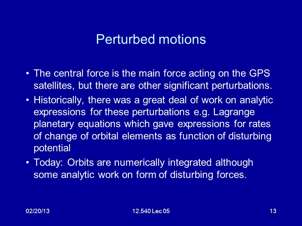 02/20/1312.540 Lec 0513 Perturbed motions The central force is the main force acting on the GPS satellites, but there are other significant perturbations.