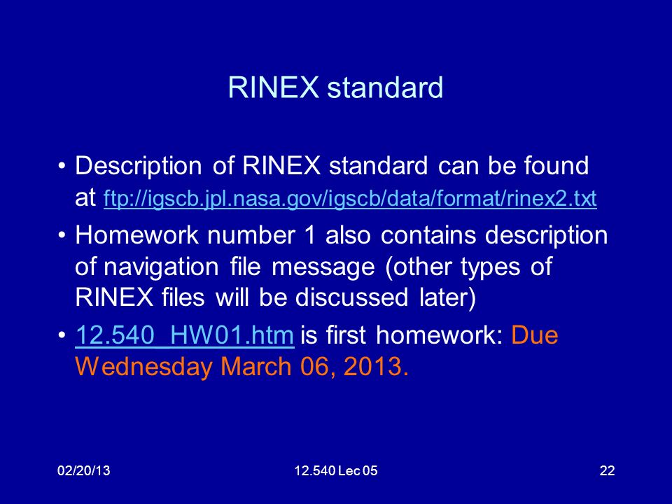 02/20/1312.540 Lec 0522 RINEX standard Description of RINEX standard can be found at ftp://igscb.jpl.nasa.gov/igscb/data/format/rinex2.txt ftp://igscb.jpl.nasa.gov/igscb/data/format/rinex2.txt Homework number 1 also contains description of navigation file message (other types of RINEX files will be discussed later) 12.540_HW01.htm is first homework: Due Wednesday March 06, 2013.12.540_HW01.htm