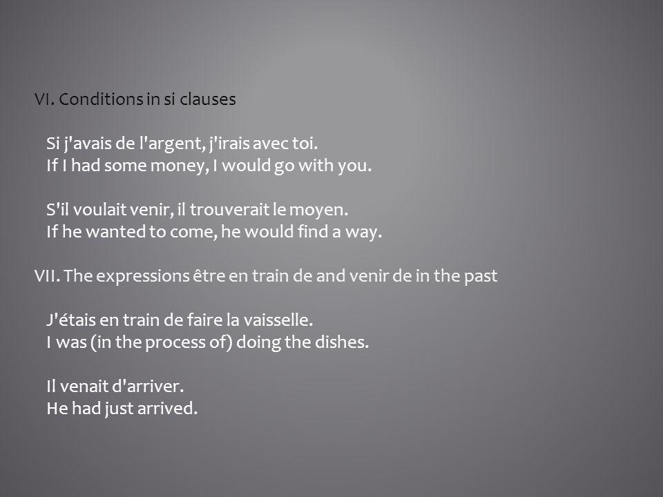 VI. Conditions in si clauses Si j'avais de l'argent, j'irais avec toi. If I had some money, I would go with you. S'il voulait venir, il trouverait le