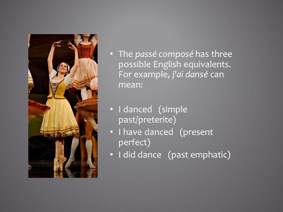 The passé composé has three possible English equivalents. For example, j'ai dansé can mean: I danced (simple past/preterite) I have danced (present pe