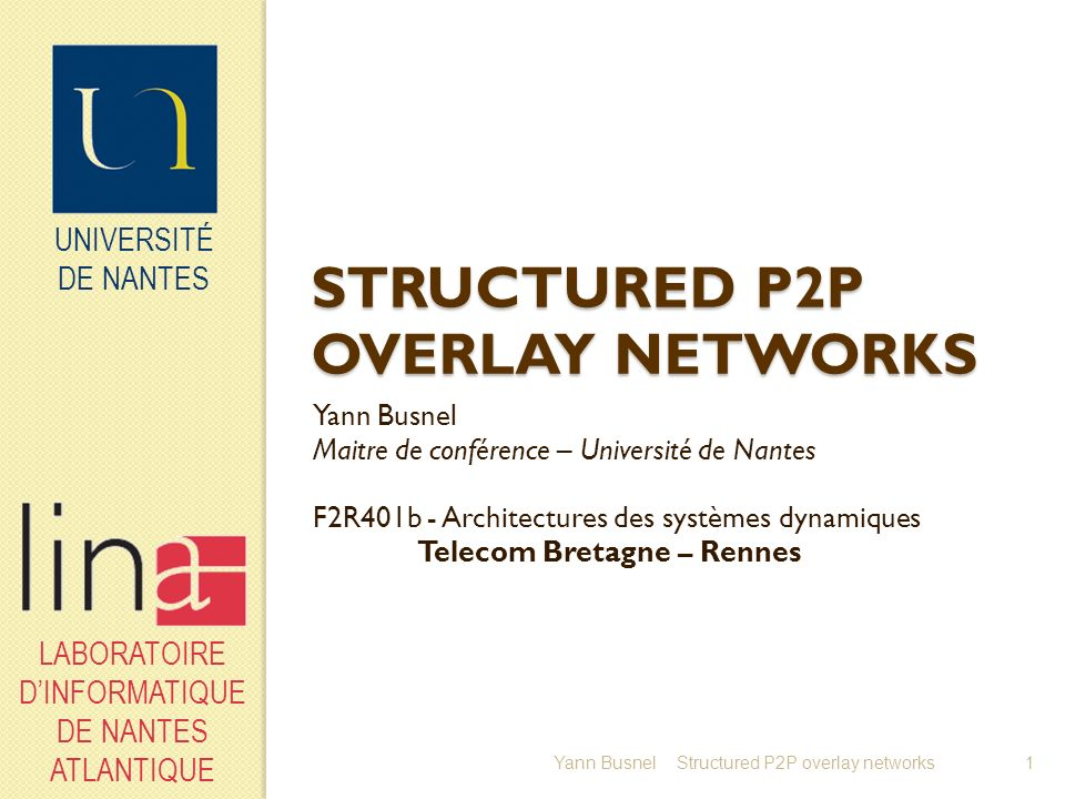 UNIVERSITÉ DE NANTES LABORATOIRE DINFORMATIQUE DE NANTES ATLANTIQUE Fault tolerance Redondant Super-peer Possible enhancement, choose k super-peers (partners) instead of one in a cluster Each partner is connected to each client and owns an index for all their resources Raise join cost of new node by a factor k Clients send their requests to their partner according to a « round robin » principle Permit to decrease the load of a partner by a factor k Yann Busnel12Structured P2P overlay networks
