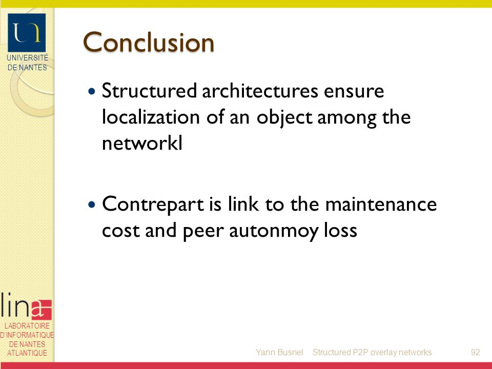 UNIVERSITÉ DE NANTES LABORATOIRE DINFORMATIQUE DE NANTES ATLANTIQUE Conclusion Structured architectures ensure localization of an object among the networkl Contrepart is link to the maintenance cost and peer autonmoy loss Yann Busnel92Structured P2P overlay networks