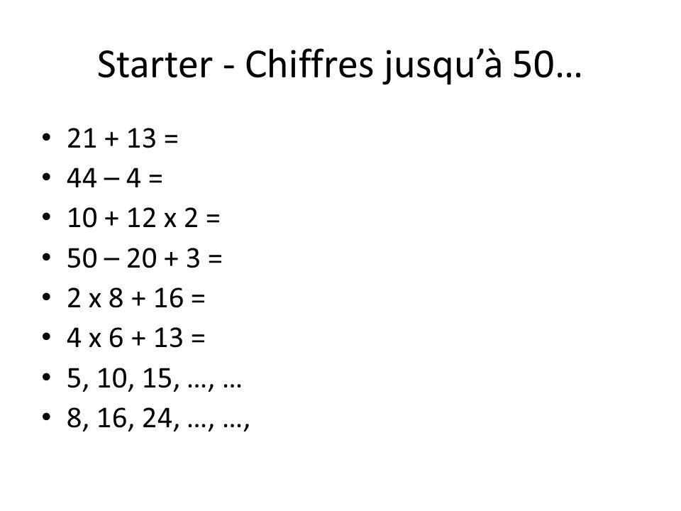 Starter - Chiffres jusquà 50… 21 + 13 = 44 – 4 = 10 + 12 x 2 = 50 – 20 + 3 = 2 x 8 + 16 = 4 x 6 + 13 = 5, 10, 15, …, … 8, 16, 24, …, …,