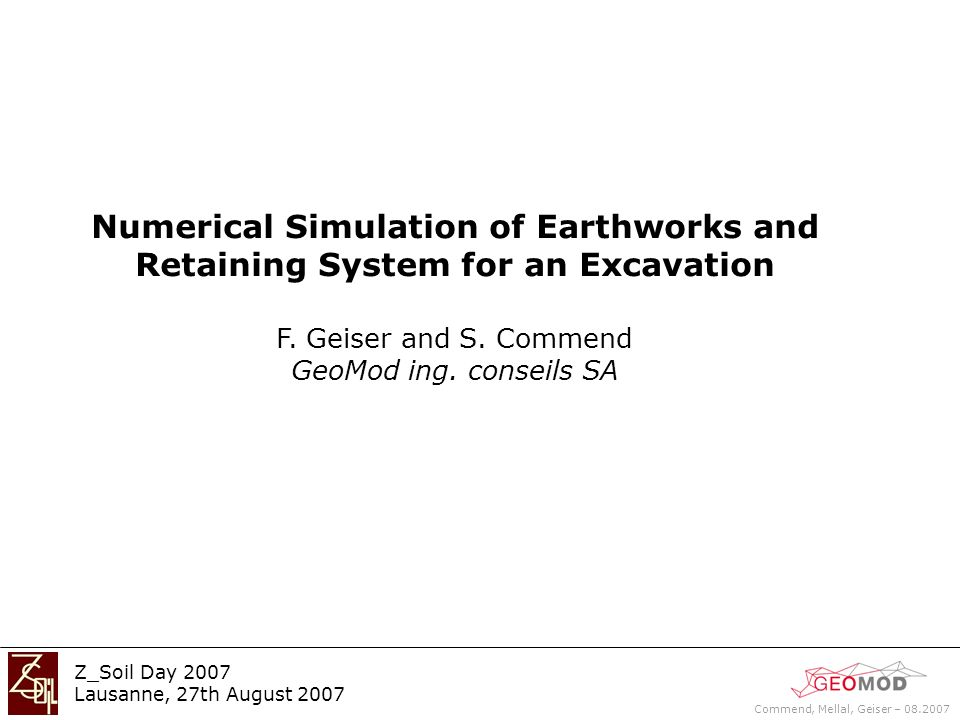 Commend, Mellal, Geiser – 08.2007 Z_Soil Day 2007 Lausanne, 27th August 2007 Introduction Offices and commercial building Lausanne region 120 x 35(max) x 9.3 m Numerical modelling: 3D numerical simulation (Z_Soil) 30000 continuum elements