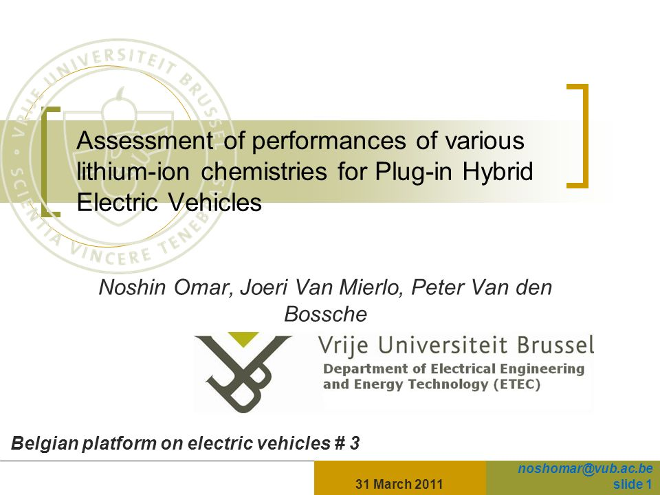 31 March 2011slide 1 Assessment of performances of various lithium-ion chemistries for Plug-in Hybrid Electric Vehicles Noshin Omar, Joeri Van Mierlo, Peter Van den Bossche Belgian platform on electric vehicles # 3 noshomar@vub.ac.be slide 1