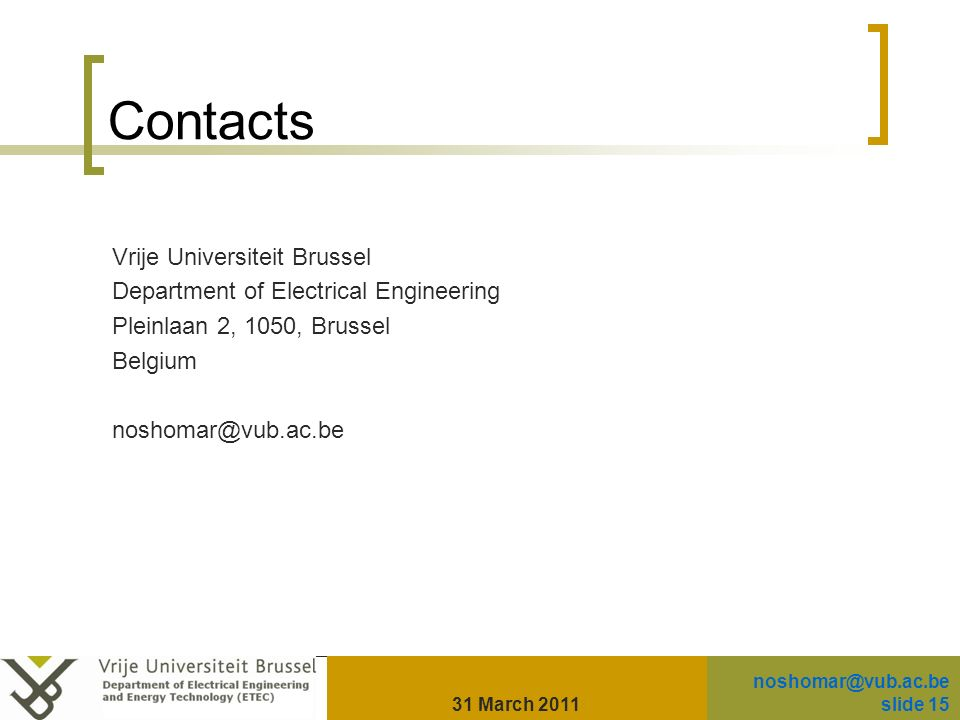 Contacts Vrije Universiteit Brussel Department of Electrical Engineering Pleinlaan 2, 1050, Brussel Belgium noshomar@vub.ac.be 31 March 2011 noshomar@vub.ac.be slide 15