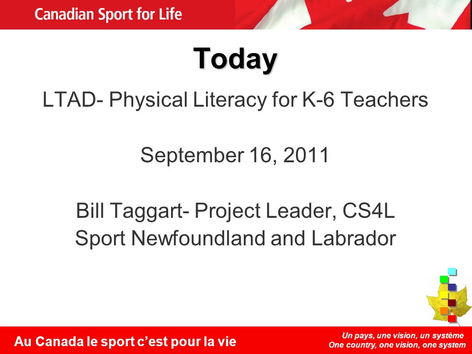 Un pays, une vision, un système One country, one vision, one system Au Canada le sport cest pour la vie Today LTAD- Physical Literacy for K-6 Teachers