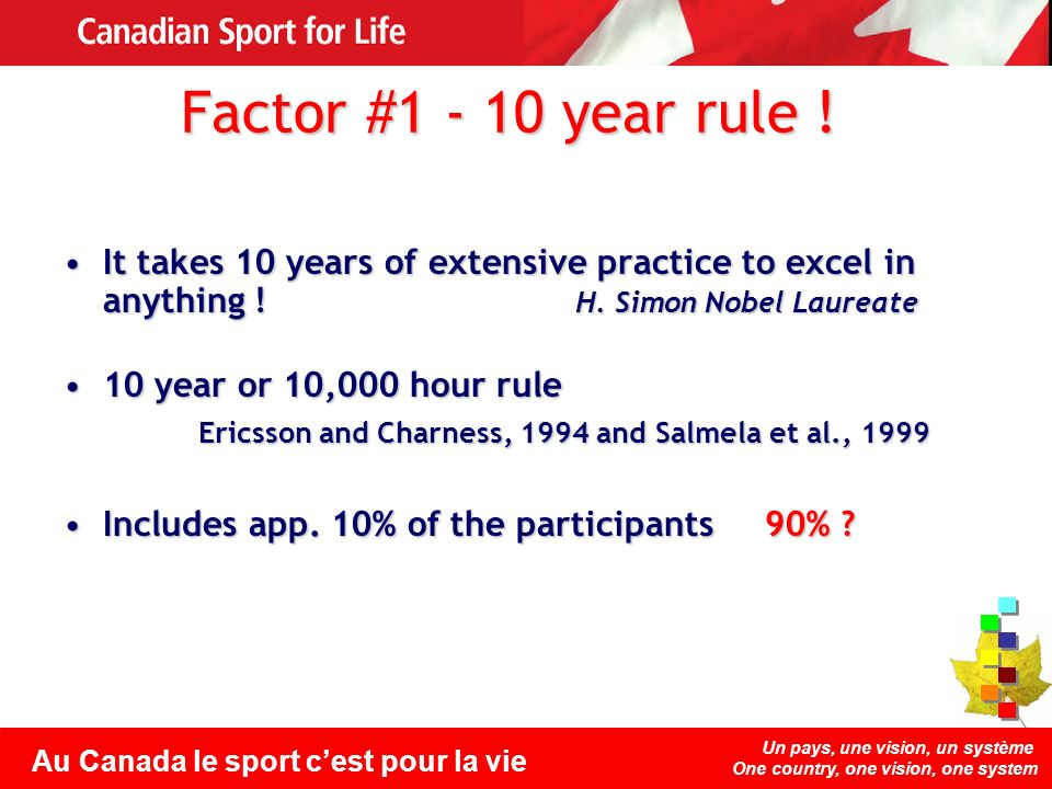 Un pays, une vision, un système One country, one vision, one system Au Canada le sport cest pour la vie Factor #1 - 10 year rule ! It takes 10 years o