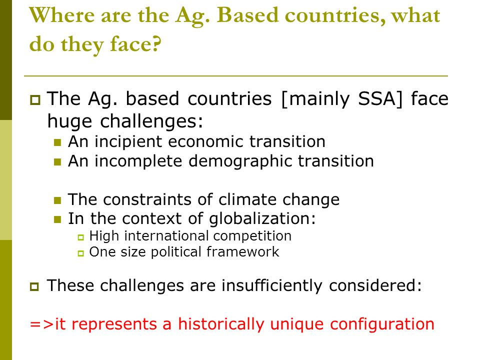 Where are the Ag. Based countries, what do they face? The Ag. based countries [mainly SSA] face huge challenges: An incipient economic transition An i