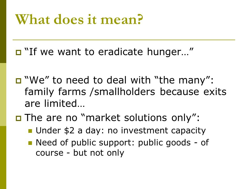 What does it mean? If we want to eradicate hunger… We to need to deal with the many: family farms /smallholders because exits are limited… The are no