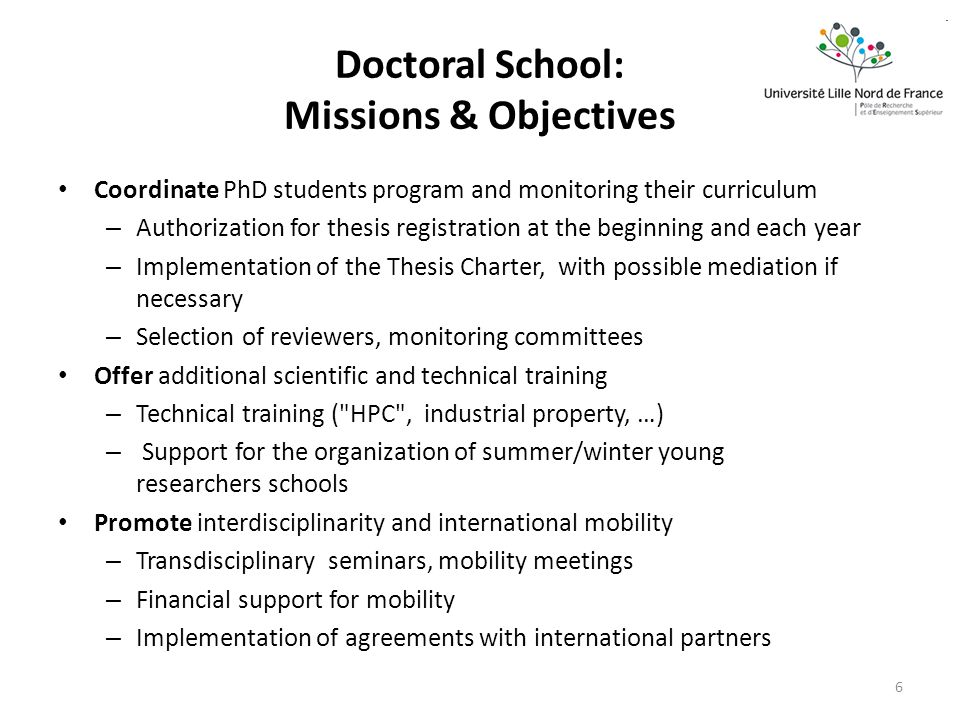 Doctoral School: Missions & Objectives Coordinate PhD students program and monitoring their curriculum – Authorization for thesis registration at the beginning and each year – Implementation of the Thesis Charter, with possible mediation if necessary – Selection of reviewers, monitoring committees Offer additional scientific and technical training – Technical training ( HPC , industrial property, …) – Support for the organization of summer/winter young researchers schools Promote interdisciplinarity and international mobility – Transdisciplinary seminars, mobility meetings – Financial support for mobility – Implementation of agreements with international partners 6