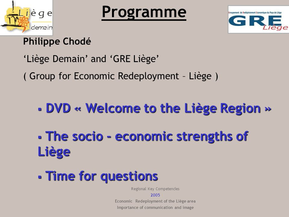 Websites and contacts : www.liegedemain.bewww.gre-liege.be BREL, Province of Liège And for the Ambassadors : BREL, Province of Liège http://brel.prov-liege.be E-mail: Lara.galetic@prov-liege.be marie.joiret@prov-liege.be BREL Telephone BREL : ++0032++4 / 232.33.60 Fax:++0032++4/221.13.49 Regional Key Competencies 2005 Economic Redeployment of the Liège area Importance of communication and image