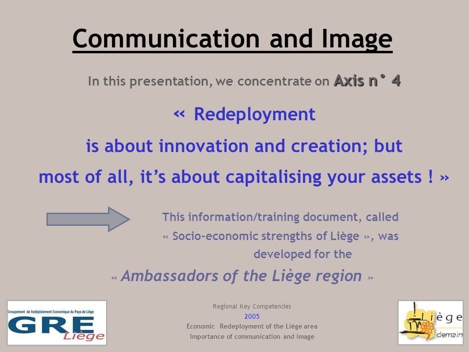 Communication and Image Axis n° 4 In this presentation, we concentrate on Axis n° 4 « Redeployment is about innovation and creation; but most of all, its about capitalising your assets .