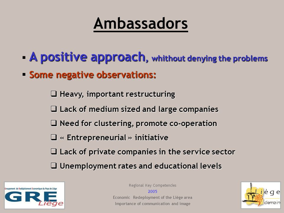 Ambassadors A positive approach, whithout denying the problems Some negative observations: Heavy, important restructuring Heavy, important restructuring Lack of medium sized and large companies Lack of medium sized and large companies Need for clustering, promote co-operation Need for clustering, promote co-operation « Entrepreneurial » initiative « Entrepreneurial » initiative Lack of private companies in the service sector Lack of private companies in the service sector Unemployment rates and educational levels Unemployment rates and educational levels Regional Key Competencies 2005 Economic Redeployment of the Liège area Importance of communication and image