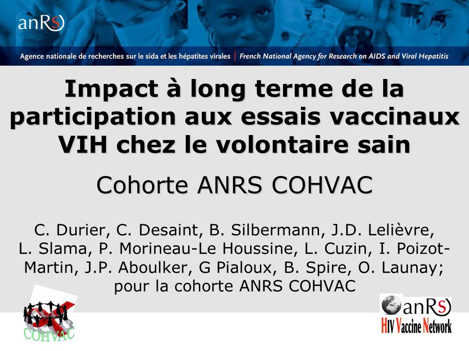 2 Séminaire ANRS – 5 mai 2011 * in a previous HIV vaccine trial ANRS Phase I/II Vaccine Trials HIV-1 Lipopeptides representing CTL epitopes of Gag, Pol and Nef proteins ALVAC-HIV canarypox vectors expressing Env, Gag, Pro and CTL domains of Pol (vCP) Recombinant envelope protein subunit (rgp160) P24 / Env V3 MN synthetic peptide (CLTB-36) Env V3 MN synthetic peptide (peptideV3) 422 N (74) 99 15 68 10+21* 34 15 55 3 23* 13* 20 16 * 15 * 28 30 25 20 VAC 16 VAC 01 VAC 02 VAC 03 VAC 04 VAC 05 VAC 06 VAC 07 VAC 08 VAC 09 LIP 03 VAC 10 VAC 12 VAC 14 VAC 17 VAC 18-I VAC 18-II VAC 20 1992199419961998200020022004200620082010 Séminaires ANRS – 5/2011 COHVAC