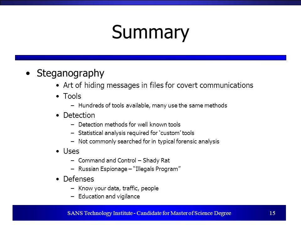 Summary Steganography Art of hiding messages in files for covert communications Tools –Hundreds of tools available, many use the same methods Detectio