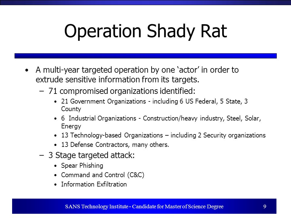 SANS Technology Institute - Candidate for Master of Science Degree 9 Operation Shady Rat A multi-year targeted operation by one actor in order to extr