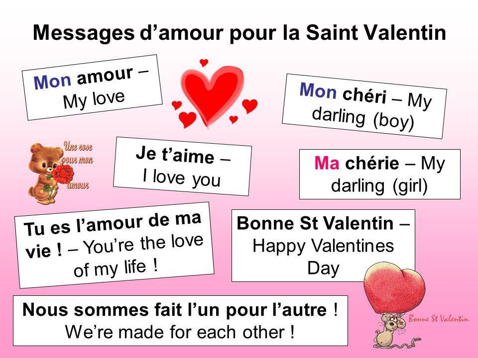 Messages damour pour la Saint Valentin Mon amour – My love Je taime – I love you Mon chéri – My darling (boy) Ma chérie – My darling (girl) Bonne St V