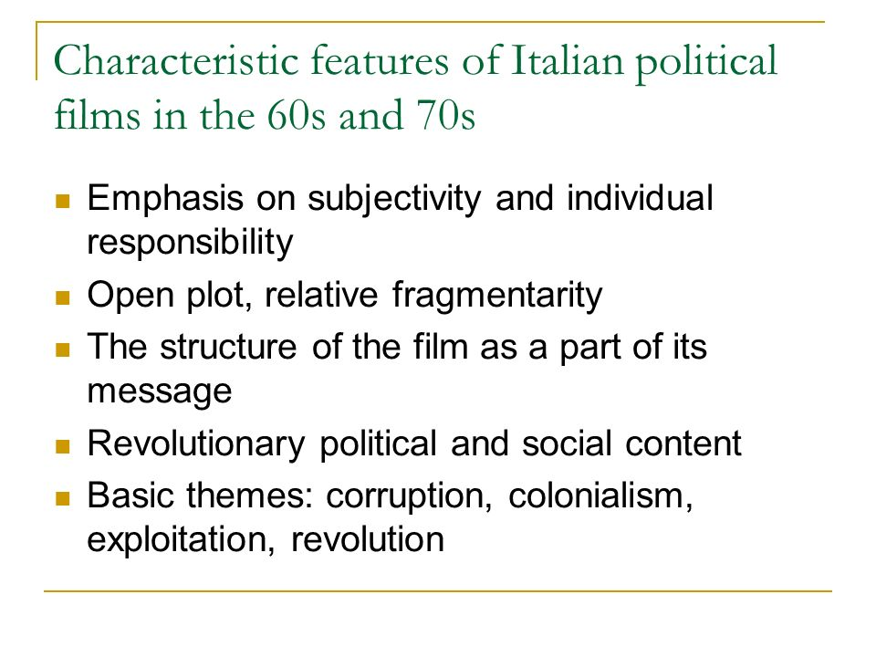 Characteristic features of Italian political films in the 60s and 70s Emphasis on subjectivity and individual responsibility Open plot, relative fragm