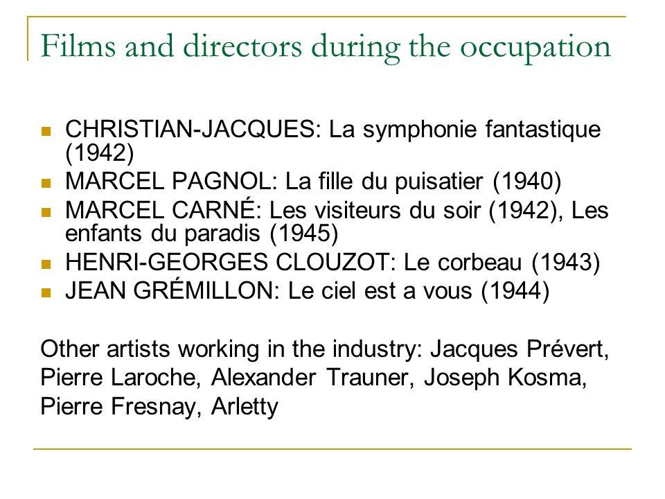 Films and directors during the occupation CHRISTIAN-JACQUES: La symphonie fantastique (1942) MARCEL PAGNOL: La fille du puisatier (1940) MARCEL CARNÉ: Les visiteurs du soir (1942), Les enfants du paradis (1945) HENRI-GEORGES CLOUZOT: Le corbeau (1943) JEAN GRÉMILLON: Le ciel est a vous (1944) Other artists working in the industry: Jacques Prévert, Pierre Laroche, Alexander Trauner, Joseph Kosma, Pierre Fresnay, Arletty