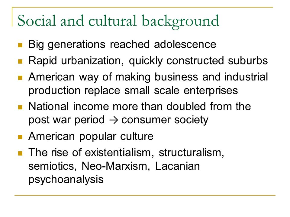 Social and cultural background Big generations reached adolescence Rapid urbanization, quickly constructed suburbs American way of making business and industrial production replace small scale enterprises National income more than doubled from the post war period consumer society American popular culture The rise of existentialism, structuralism, semiotics, Neo-Marxism, Lacanian psychoanalysis