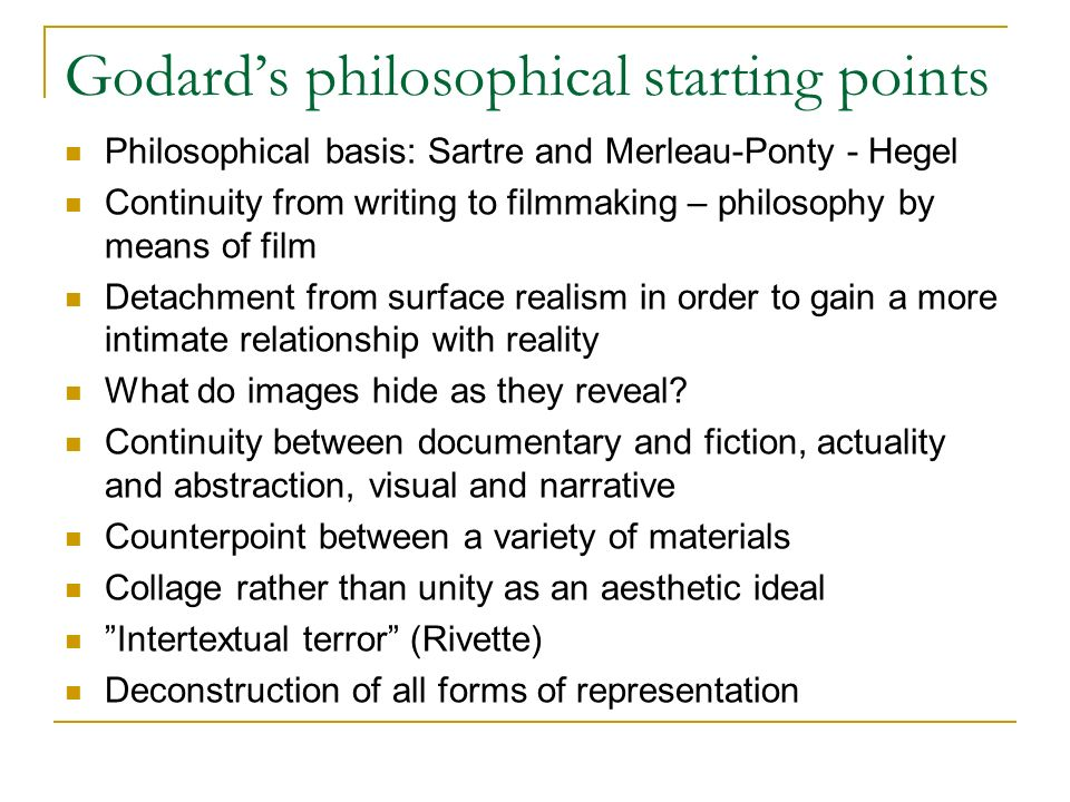 Godards philosophical starting points Philosophical basis: Sartre and Merleau-Ponty - Hegel Continuity from writing to filmmaking – philosophy by means of film Detachment from surface realism in order to gain a more intimate relationship with reality What do images hide as they reveal.