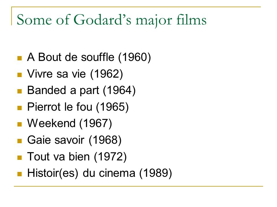 Some of Godards major films A Bout de souffle (1960) Vivre sa vie (1962) Banded a part (1964) Pierrot le fou (1965) Weekend (1967) Gaie savoir (1968) Tout va bien (1972) Histoir(es) du cinema (1989)