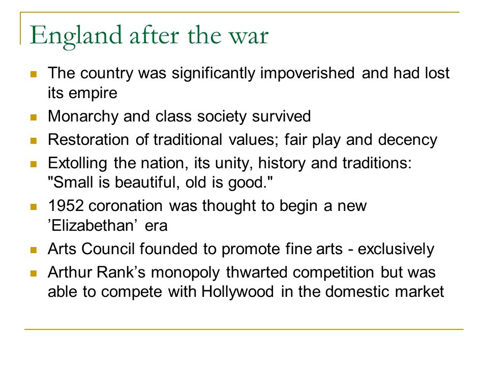 England after the war The country was significantly impoverished and had lost its empire Monarchy and class society survived Restoration of traditional values; fair play and decency Extolling the nation, its unity, history and traditions: Small is beautiful, old is good. 1952 coronation was thought to begin a new Elizabethan era Arts Council founded to promote fine arts - exclusively Arthur Ranks monopoly thwarted competition but was able to compete with Hollywood in the domestic market