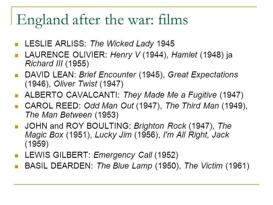 England after the war: films LESLIE ARLISS: The Wicked Lady 1945 LAURENCE OLIVIER: Henry V (1944), Hamlet (1948) ja Richard III (1955) DAVID LEAN: Brief Encounter (1945), Great Expectations (1946), Oliver Twist (1947) ALBERTO CAVALCANTI: They Made Me a Fugitive (1947) CAROL REED: Odd Man Out (1947), The Third Man (1949), The Man Between (1953) JOHN and ROY BOULTING: Brighton Rock (1947), The Magic Box (1951), Lucky Jim (1956), I m All Right, Jack (1959) LEWIS GILBERT: Emergency Call (1952) BASIL DEARDEN: The Blue Lamp (1950), The Victim (1961)