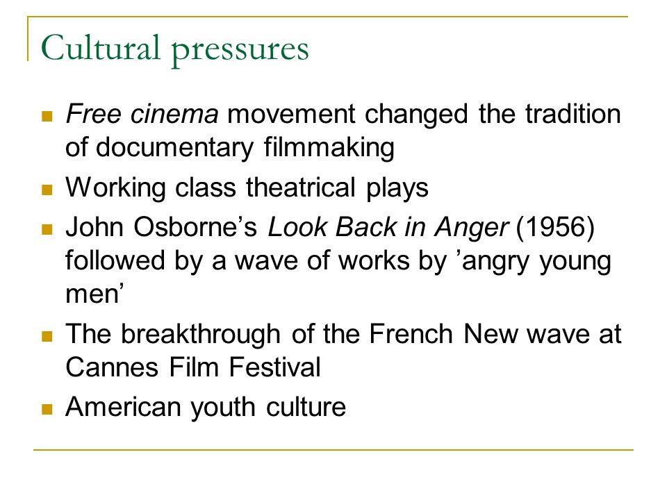 Cultural pressures Free cinema movement changed the tradition of documentary filmmaking Working class theatrical plays John Osbornes Look Back in Anger (1956) followed by a wave of works by angry young men The breakthrough of the French New wave at Cannes Film Festival American youth culture