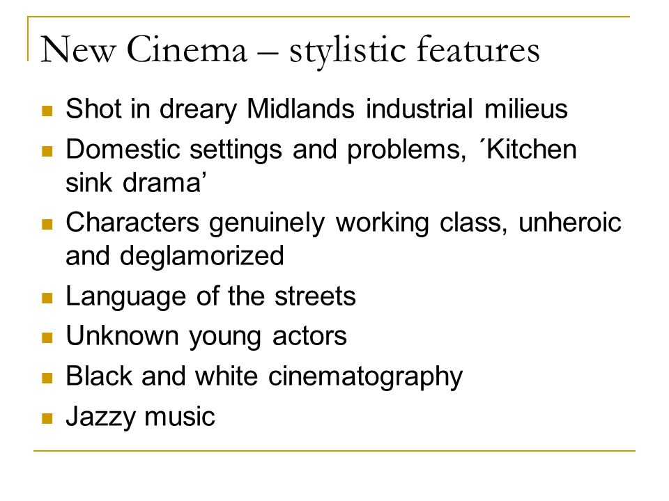 New Cinema – stylistic features Shot in dreary Midlands industrial milieus Domestic settings and problems, ´Kitchen sink drama Characters genuinely working class, unheroic and deglamorized Language of the streets Unknown young actors Black and white cinematography Jazzy music