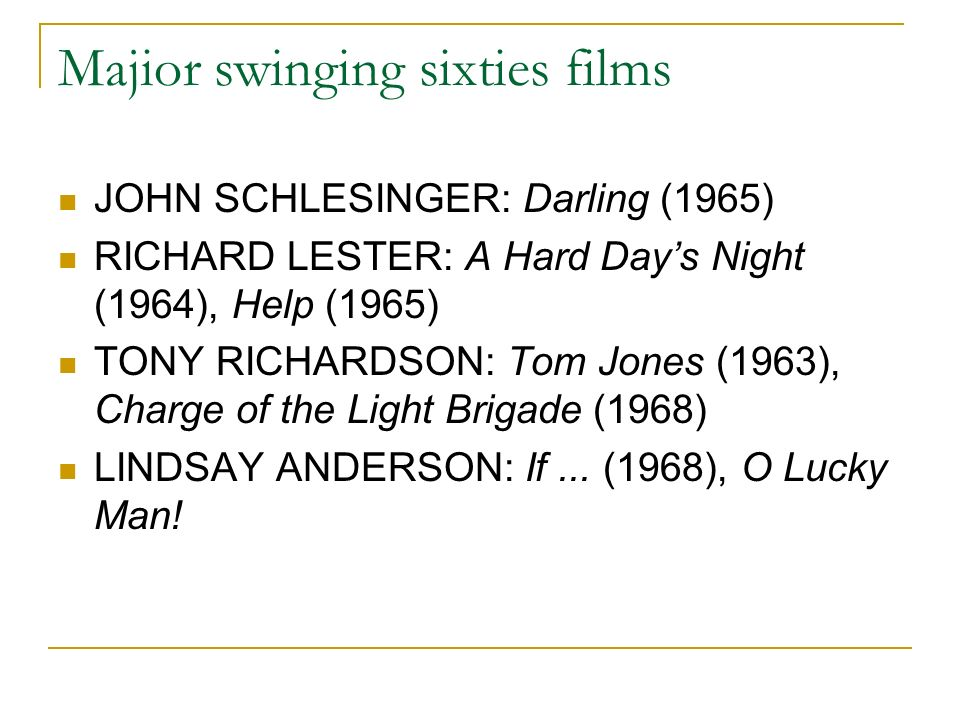 Majior swinging sixties films JOHN SCHLESINGER: Darling (1965) RICHARD LESTER: A Hard Days Night (1964), Help (1965) TONY RICHARDSON: Tom Jones (1963), Charge of the Light Brigade (1968) LINDSAY ANDERSON: If...