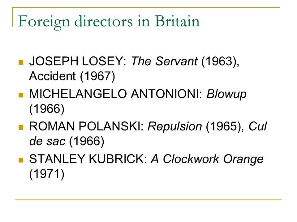 Foreign directors in Britain JOSEPH LOSEY: The Servant (1963), Accident (1967) MICHELANGELO ANTONIONI: Blowup (1966) ROMAN POLANSKI: Repulsion (1965), Cul de sac (1966) STANLEY KUBRICK: A Clockwork Orange (1971)