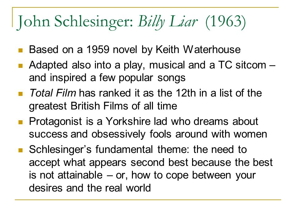 John Schlesinger: Billy Liar (1963) Based on a 1959 novel by Keith Waterhouse Adapted also into a play, musical and a TC sitcom – and inspired a few popular songs Total Film has ranked it as the 12th in a list of the greatest British Films of all time Protagonist is a Yorkshire lad who dreams about success and obsessively fools around with women Schlesingers fundamental theme: the need to accept what appears second best because the best is not attainable – or, how to cope between your desires and the real world