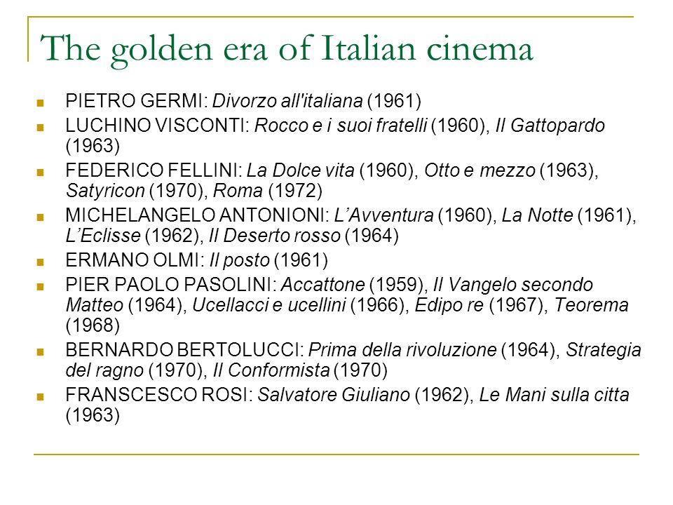The golden era of Italian cinema PIETRO GERMI: Divorzo all italiana (1961) LUCHINO VISCONTI: Rocco e i suoi fratelli (1960), Il Gattopardo (1963) FEDERICO FELLINI: La Dolce vita (1960), Otto e mezzo (1963), Satyricon (1970), Roma (1972) MICHELANGELO ANTONIONI: LAvventura (1960), La Notte (1961), LEclisse (1962), Il Deserto rosso (1964) ERMANO OLMI: Il posto (1961) PIER PAOLO PASOLINI: Accattone (1959), Il Vangelo secondo Matteo (1964), Ucellacci e ucellini (1966), Edipo re (1967), Teorema (1968) BERNARDO BERTOLUCCI: Prima della rivoluzione (1964), Strategia del ragno (1970), Il Conformista (1970) FRANSCESCO ROSI: Salvatore Giuliano (1962), Le Mani sulla citta (1963)