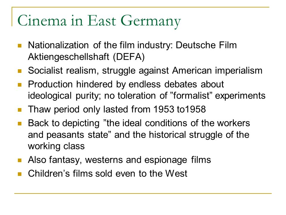 Cinema in East Germany Nationalization of the film industry: Deutsche Film Aktiengeschellshaft (DEFA) Socialist realism, struggle against American imperialism Production hindered by endless debates about ideological purity; no toleration of formalist experiments Thaw period only lasted from 1953 to1958 Back to depicting the ideal conditions of the workers and peasants state and the historical struggle of the working class Also fantasy, westerns and espionage films Childrens films sold even to the West