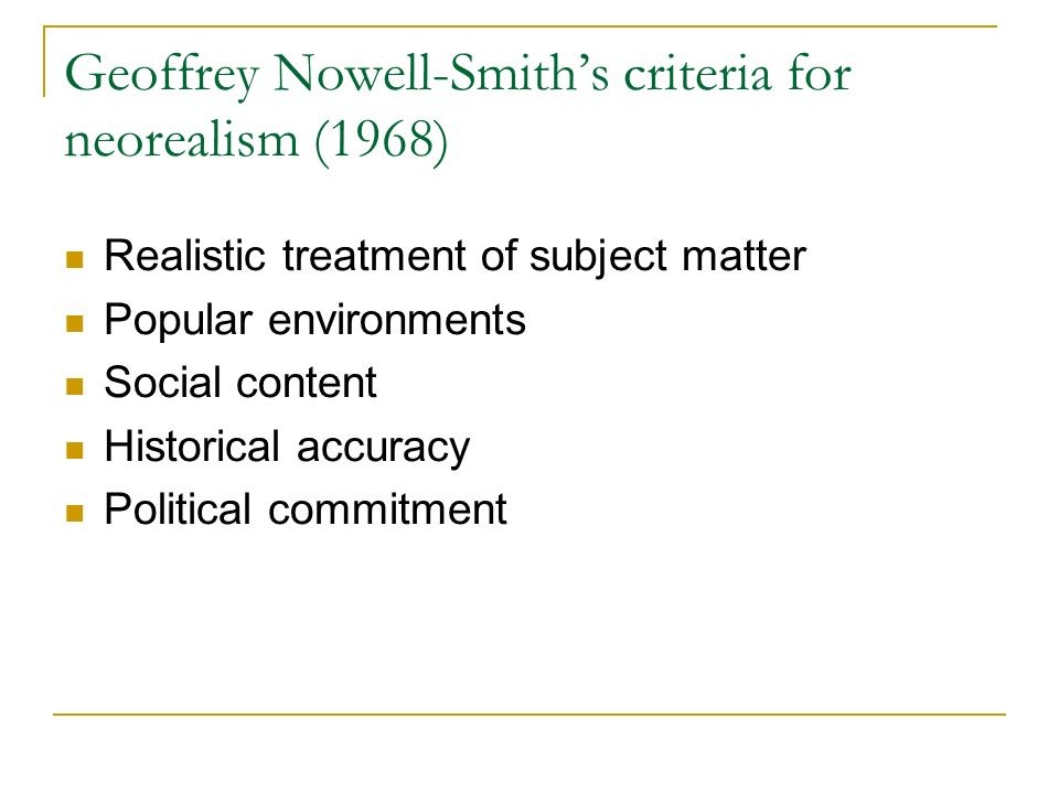 Geoffrey Nowell-Smiths criteria for neorealism (1968) Realistic treatment of subject matter Popular environments Social content Historical accuracy Political commitment