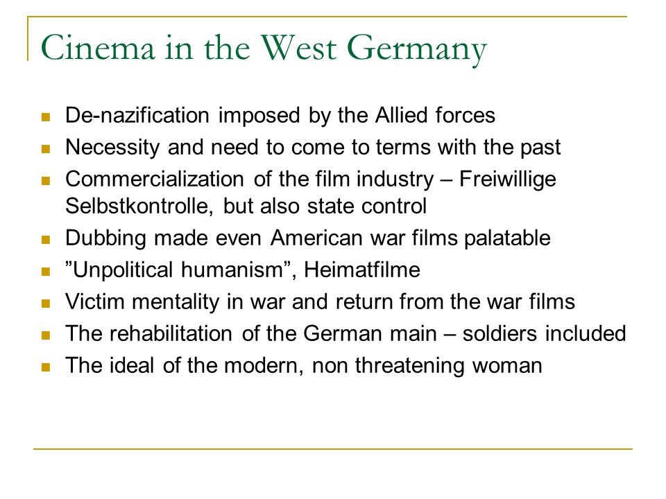 Cinema in the West Germany De-nazification imposed by the Allied forces Necessity and need to come to terms with the past Commercialization of the film industry – Freiwillige Selbstkontrolle, but also state control Dubbing made even American war films palatable Unpolitical humanism, Heimatfilme Victim mentality in war and return from the war films The rehabilitation of the German main – soldiers included The ideal of the modern, non threatening woman