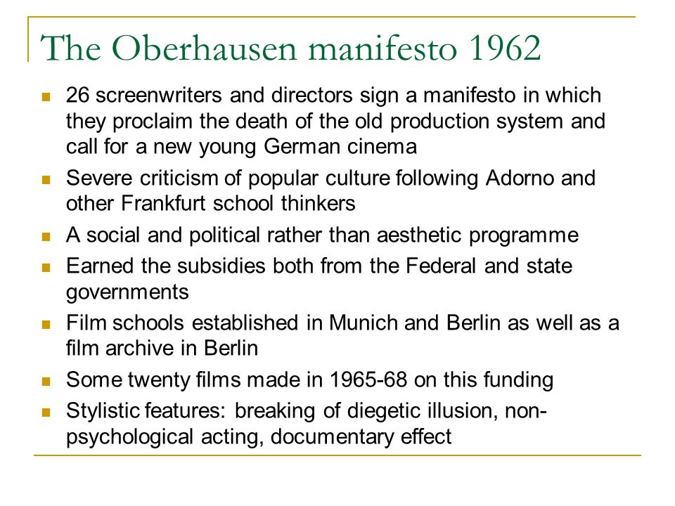 The Oberhausen manifesto 1962 26 screenwriters and directors sign a manifesto in which they proclaim the death of the old production system and call for a new young German cinema Severe criticism of popular culture following Adorno and other Frankfurt school thinkers A social and political rather than aesthetic programme Earned the subsidies both from the Federal and state governments Film schools established in Munich and Berlin as well as a film archive in Berlin Some twenty films made in 1965-68 on this funding Stylistic features: breaking of diegetic illusion, non- psychological acting, documentary effect