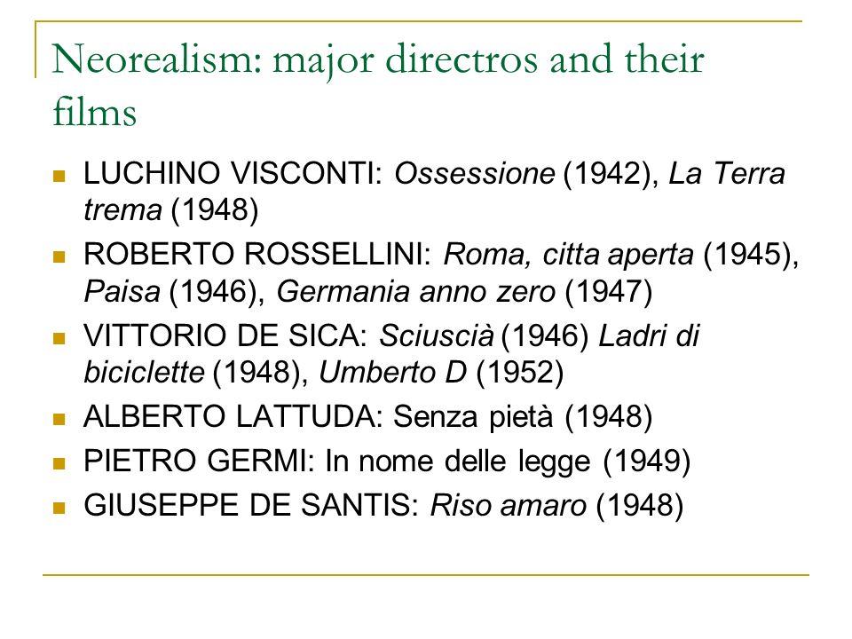 Neorealism: major directros and their films LUCHINO VISCONTI: Ossessione (1942), La Terra trema (1948) ROBERTO ROSSELLINI: Roma, citta aperta (1945), Paisa (1946), Germania anno zero (1947) VITTORIO DE SICA: Sciuscià (1946) Ladri di biciclette (1948), Umberto D (1952) ALBERTO LATTUDA: Senza pietà (1948) PIETRO GERMI: In nome delle legge (1949) GIUSEPPE DE SANTIS: Riso amaro (1948)