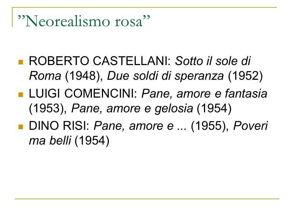 Neorealismo rosa ROBERTO CASTELLANI: Sotto il sole di Roma (1948), Due soldi di speranza (1952) LUIGI COMENCINI: Pane, amore e fantasia (1953), Pane, amore e gelosia (1954) DINO RISI: Pane, amore e...