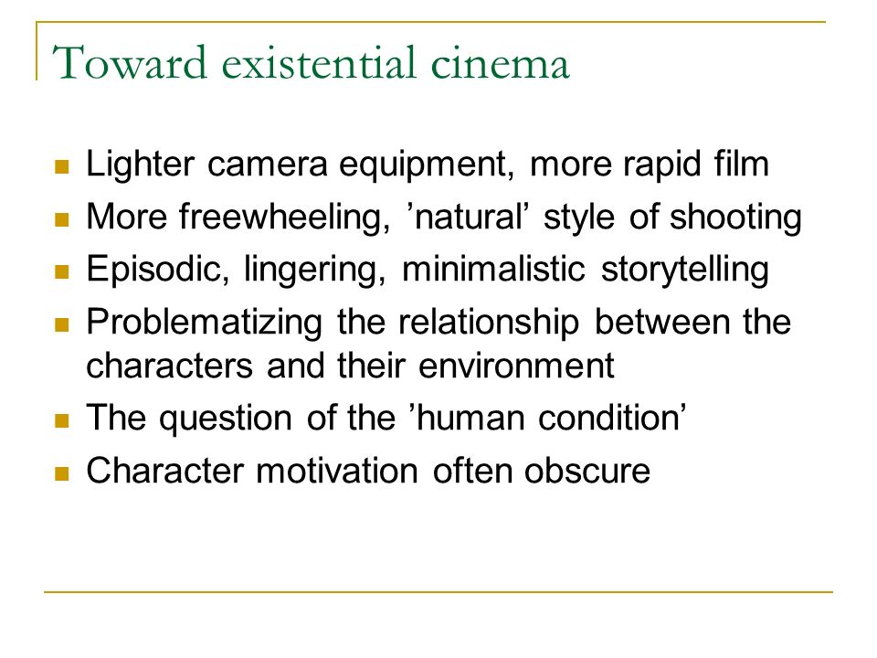 Toward existential cinema Lighter camera equipment, more rapid film More freewheeling, natural style of shooting Episodic, lingering, minimalistic storytelling Problematizing the relationship between the characters and their environment The question of the human condition Character motivation often obscure