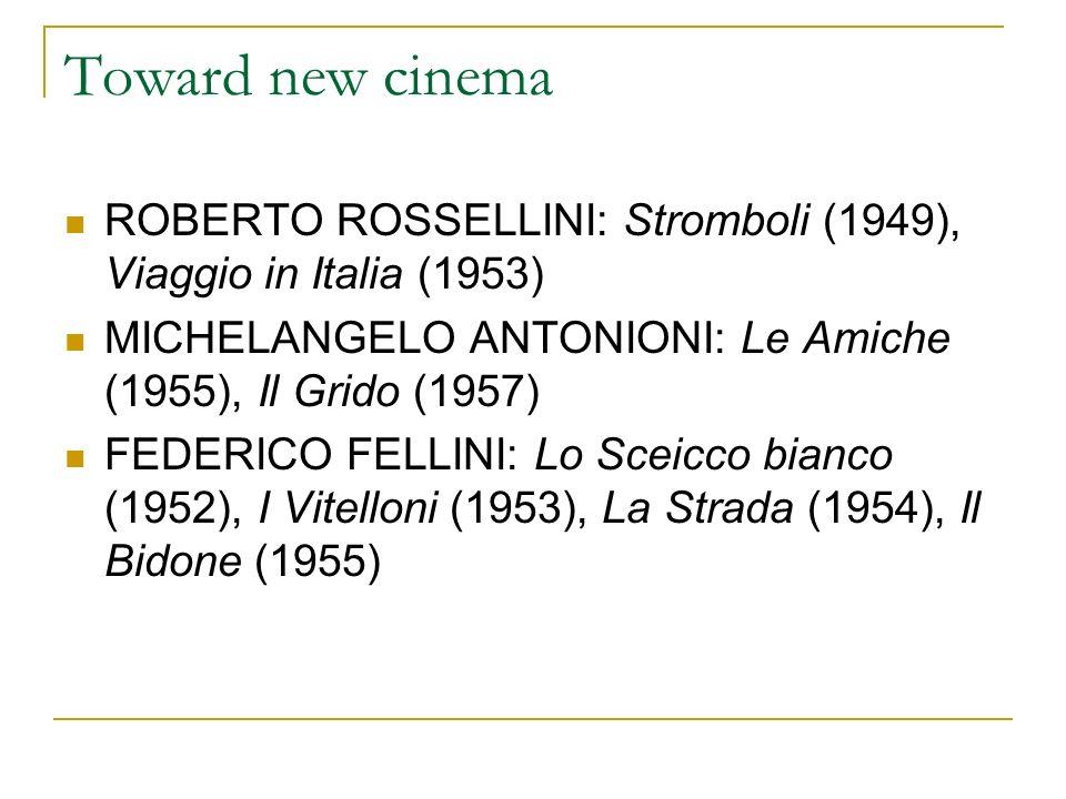 Toward new cinema ROBERTO ROSSELLINI: Stromboli (1949), Viaggio in Italia (1953) MICHELANGELO ANTONIONI: Le Amiche (1955), Il Grido (1957) FEDERICO FELLINI: Lo Sceicco bianco (1952), I Vitelloni (1953), La Strada (1954), Il Bidone (1955)